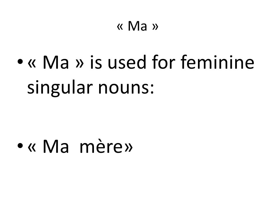 « Ma » « Ma » is used for feminine singular nouns: « Ma mère»