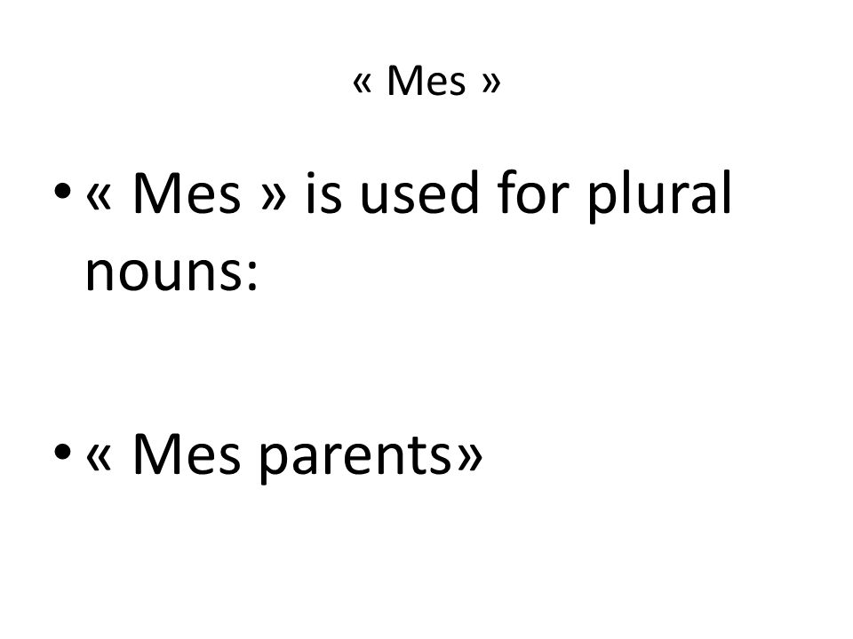 « Mes » « Mes » is used for plural nouns: « Mes parents»