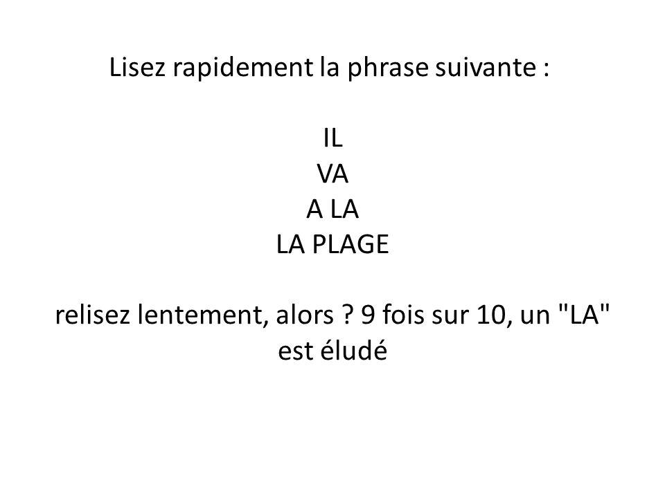Lisez rapidement la phrase suivante : IL VA A LA LA PLAGE relisez lentement, alors ? 9 fois sur 10, un