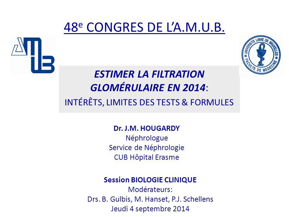 48 e CONGRES DE L'A.M.U.B. ESTIMER LA FILTRATION GLOMÉRULAIRE EN 2014: INTÉRÊTS, LIMITES DES TESTS & FORMULES Dr. J.M. HOUGARDY Néphrologue Service de