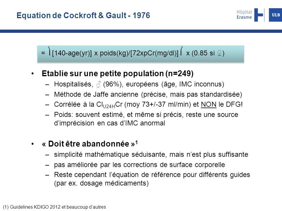 Equation de Cockroft & Gault - 1976 Etablie sur une petite population (n=249) –Hospitalisés, ♂ (96%), européens (âge, IMC inconnus) –Méthode de Jaffe