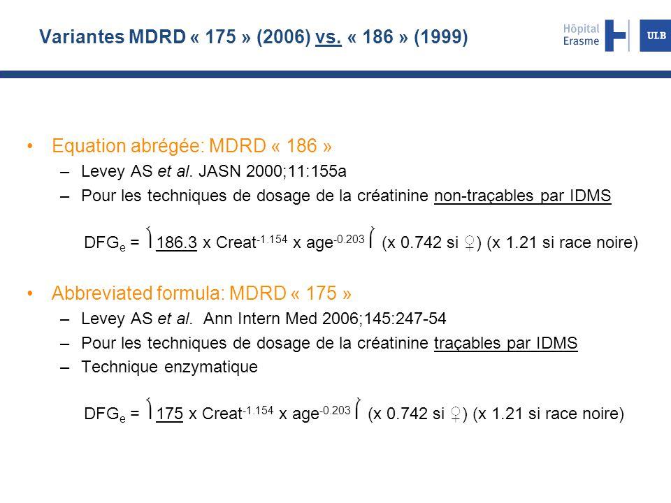 Variantes MDRD « 175 » (2006) vs. « 186 » (1999) Equation abrégée: MDRD « 186 » –Levey AS et al. JASN 2000;11:155a –Pour les techniques de dosage de l