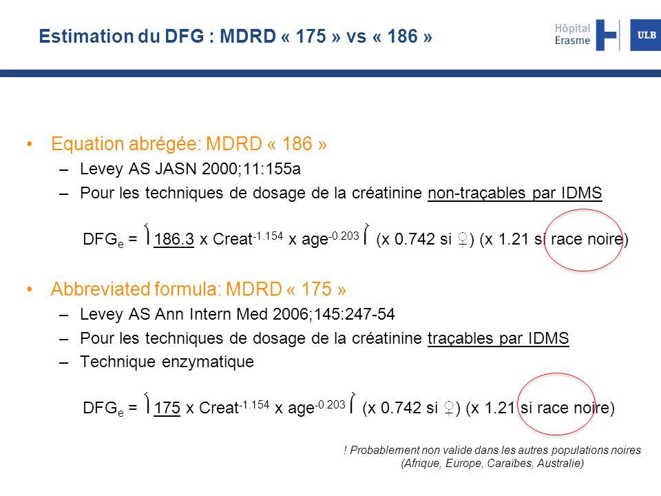 Estimation du DFG : MDRD « 175 » vs « 186 » Equation abrégée: MDRD « 186 » –Levey AS JASN 2000;11:155a –Pour les techniques de dosage de la créatinine