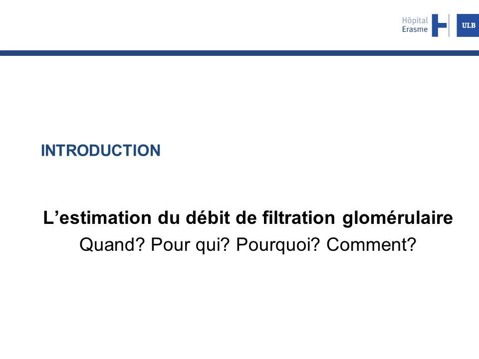 INTRODUCTION L'estimation du débit de filtration glomérulaire Quand? Pour qui? Pourquoi? Comment?