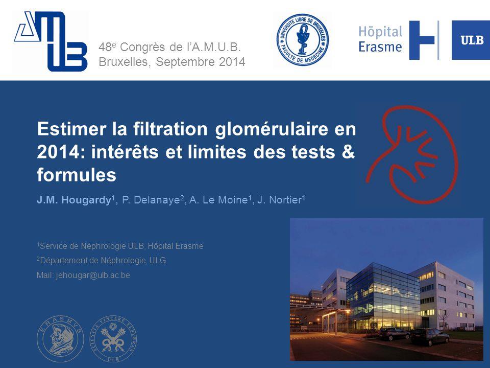 Estimer la filtration glomérulaire en 2014: intérêts et limites des tests & formules J.M. Hougardy 1, P. Delanaye 2, A. Le Moine 1, J. Nortier 1 1 Ser