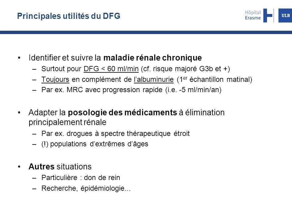 Principales utilités du DFG Identifier et suivre la maladie rénale chronique –Surtout pour DFG < 60 ml/min (cf. risque majoré G3b et +) –Toujours en c