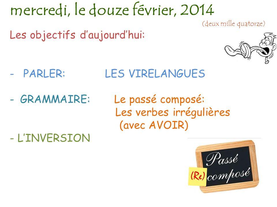 Les objectifs d'aujourd'hui: - PARLER: LES VIRELANGUES -GRAMMAIRE: Le passé composé: Les verbes irrégulières (avec AVOIR) - L'INVERSION mercredi, le douze février, 2014 (deux mille quatorze)