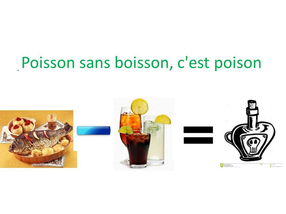. Poisson sans boisson, c est poison