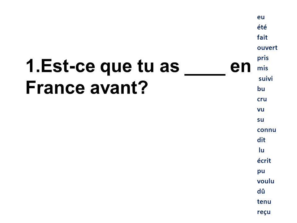 eu été fait ouvert pris mis suivi bu cru vu su connu dit lu écrit pu voulu dû tenu reçu 1. Est-ce que tu as ____ en France avant?
