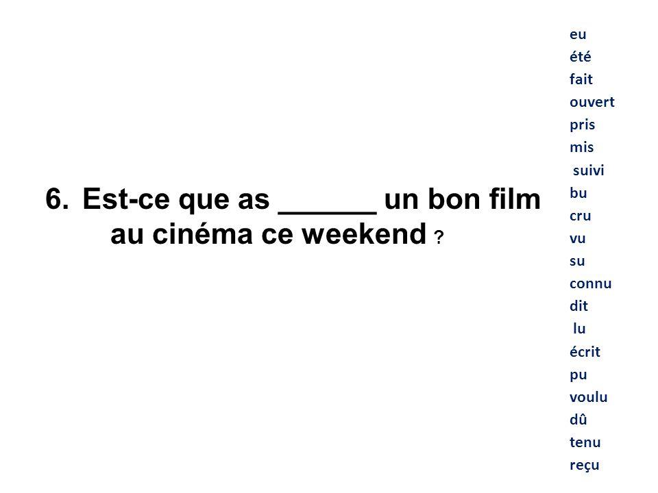 eu été fait ouvert pris mis suivi bu cru vu su connu dit lu écrit pu voulu dû tenu reçu 6. Est-ce que as ______ un bon film au cinéma ce weekend ?