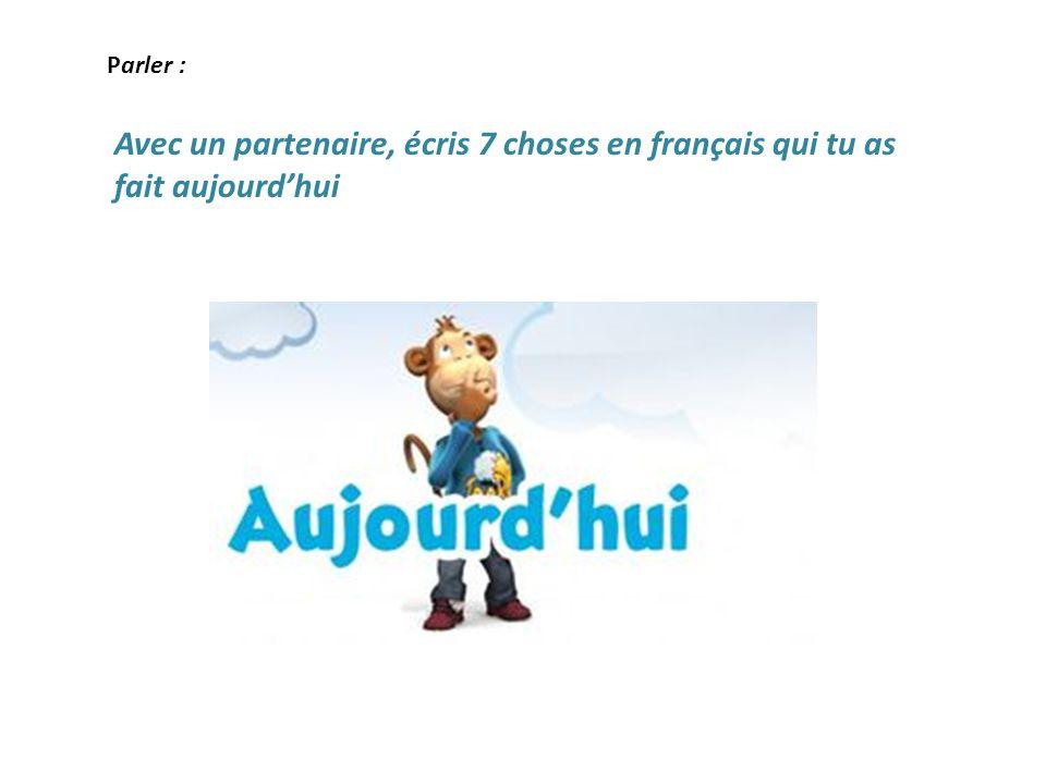 Parler : Avec un partenaire, écris 7 choses en français qui tu as fait aujourd'hui