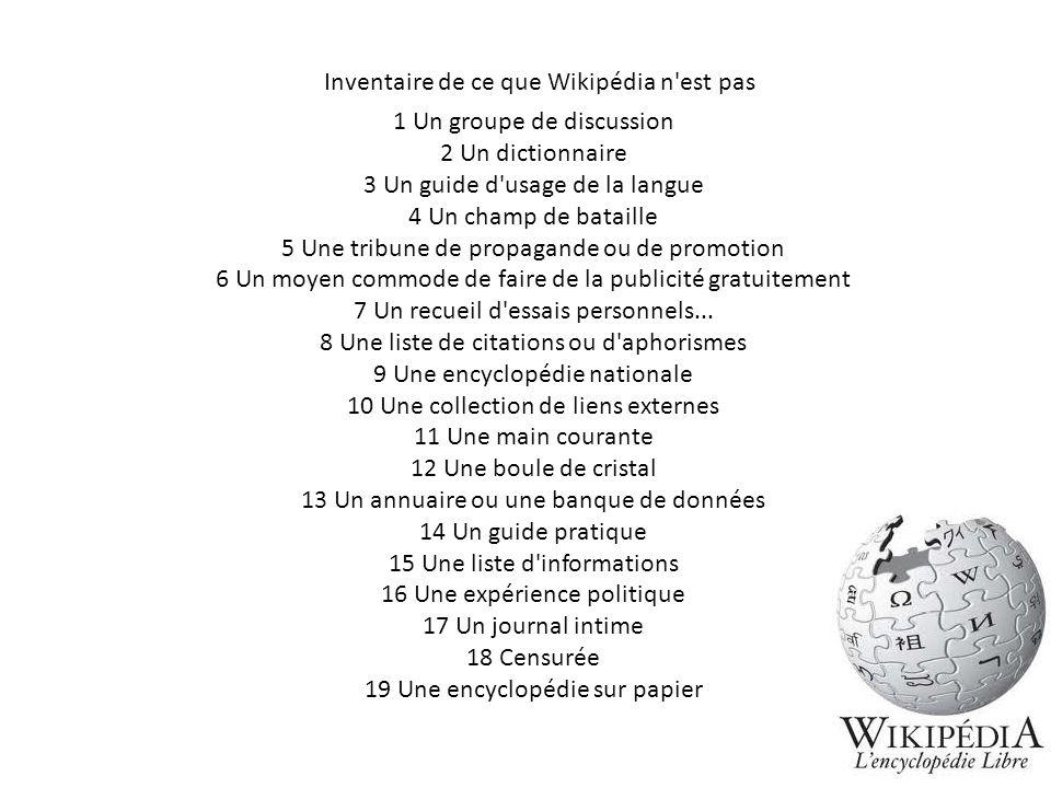 Inventaire de ce que Wikipédia n'est pas 1 Un groupe de discussion 2 Un dictionnaire 3 Un guide d'usage de la langue 4 Un champ de bataille 5 Une trib