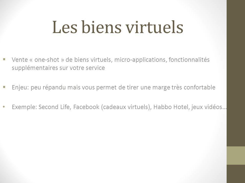 Les biens virtuels  Vente « one-shot » de biens virtuels, micro-applications, fonctionnalités supplémentaires sur votre service  Enjeu: peu répandu mais vous permet de tirer une marge très confortable Exemple: Second Life, Facebook (cadeaux virtuels), Habbo Hotel, jeux vidéos…