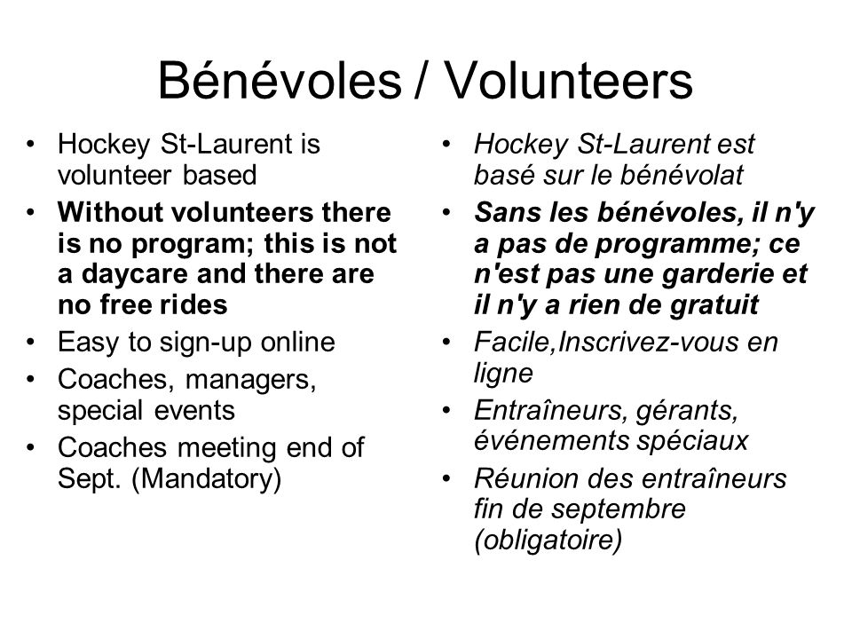 Hockey St-Laurent is volunteer based Without volunteers there is no program; this is not a daycare and there are no free rides Easy to sign-up online Coaches, managers, special events Coaches meeting end of Sept.