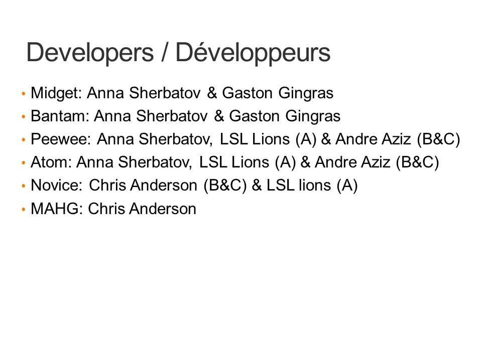 Developers / Développeurs Midget: Anna Sherbatov & Gaston Gingras Bantam: Anna Sherbatov & Gaston Gingras Peewee: Anna Sherbatov, LSL Lions (A) & Andre Aziz (B&C) Atom: Anna Sherbatov, LSL Lions (A) & Andre Aziz (B&C) Novice: Chris Anderson (B&C) & LSL lions (A) MAHG: Chris Anderson