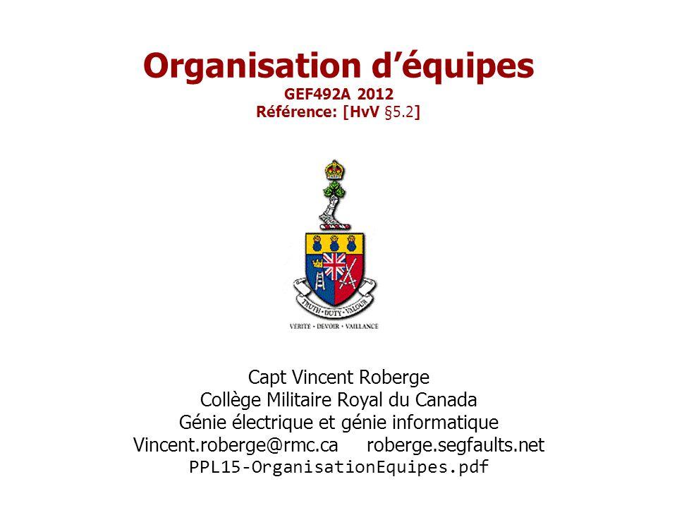 Organisation d'équipes GEF492A 2012 Référence: [HvV §5.2] Capt Vincent Roberge Collège Militaire Royal du Canada Génie électrique et génie informatique Vincent.roberge@rmc.ca roberge.segfaults.net PPL15-OrganisationEquipes.pdf