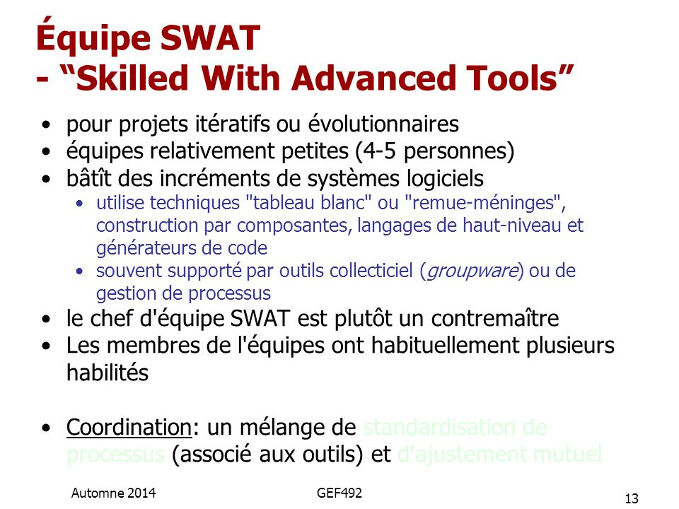 Équipe SWAT - Skilled With Advanced Tools pour projets itératifs ou évolutionnaires équipes relativement petites (4-5 personnes) bâtît des incréments de systèmes logiciels utilise techniques tableau blanc ou remue-méninges , construction par composantes, langages de haut-niveau et générateurs de code souvent supporté par outils collecticiel (groupware) ou de gestion de processus le chef d équipe SWAT est plutôt un contremaître Les membres de l équipes ont habituellement plusieurs habilités Coordination: un mélange de standardisation de processus (associé aux outils) et d ajustement mutuel 13 Automne 2014GEF492