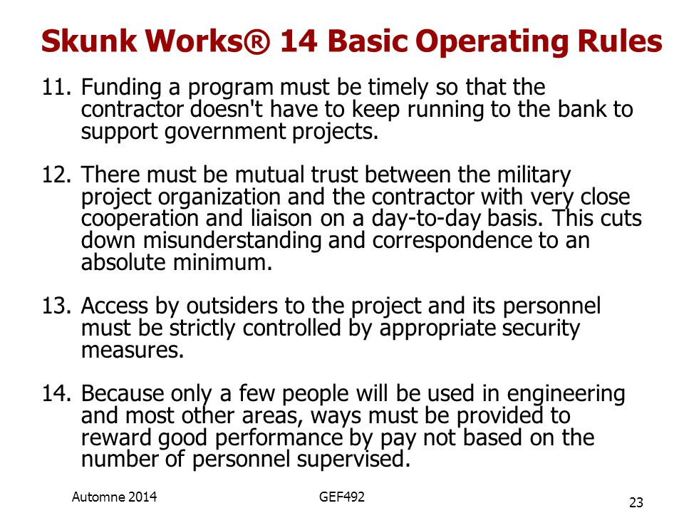 Skunk Works® 14 Basic Operating Rules 11.Funding a program must be timely so that the contractor doesn't have to keep running to the bank to support g
