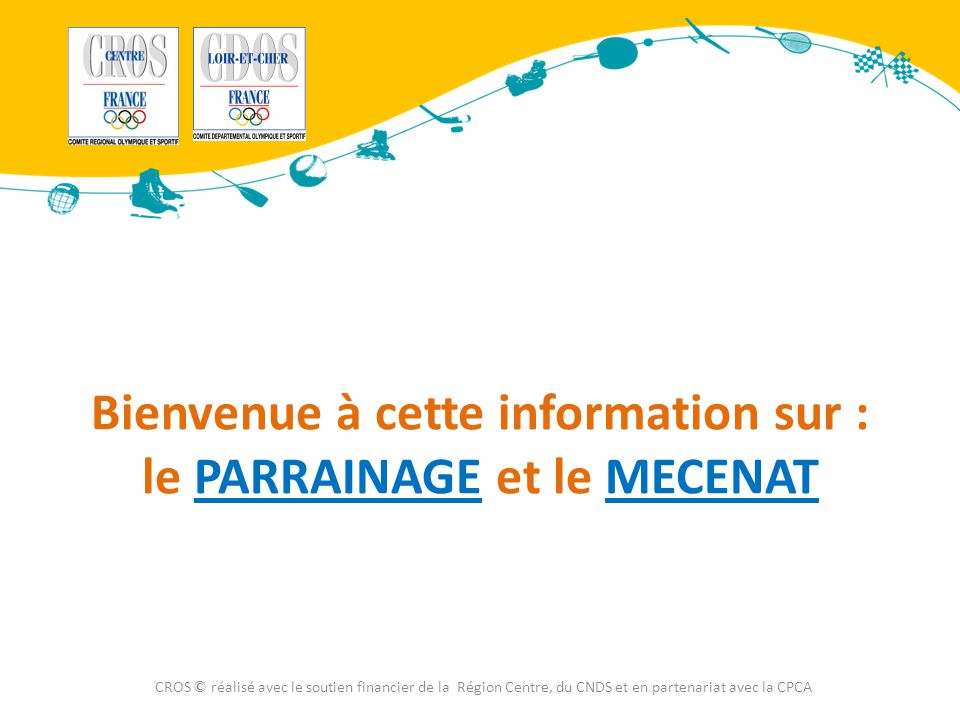 Bienvenue à cette information sur : le PARRAINAGE et le MECENAT CROS © réalisé avec le soutien financier de la Région Centre, du CNDS et en partenaria