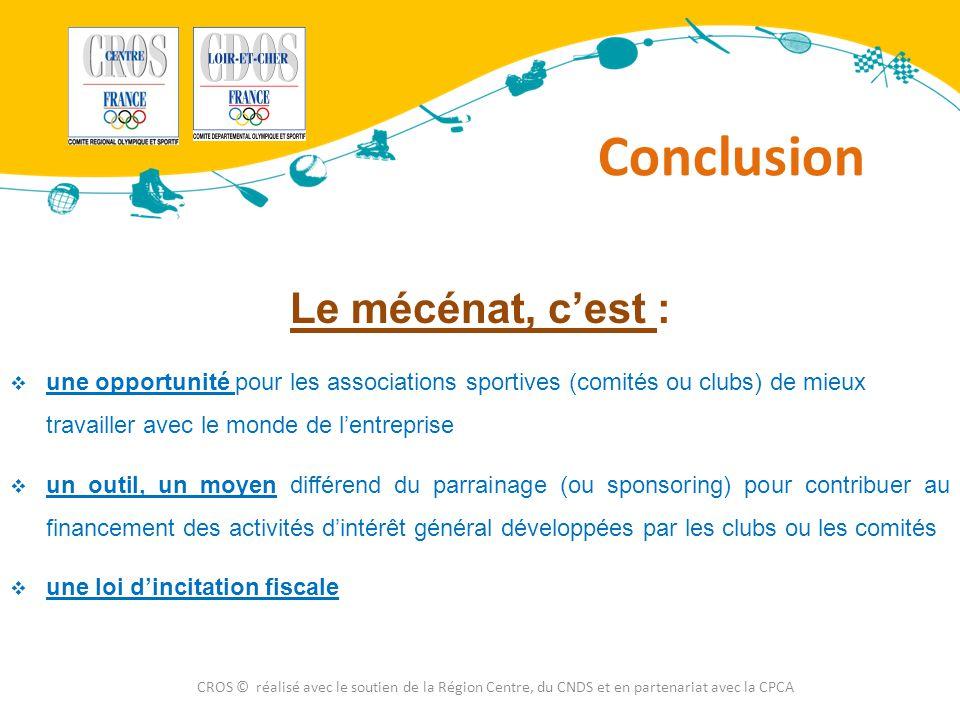 Conclusion CROS © réalisé avec le soutien de la Région Centre, du CNDS et en partenariat avec la CPCA Le mécénat, c'est :  une opportunité pour les a
