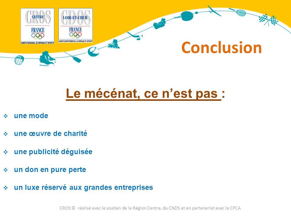 Conclusion CROS © réalisé avec le soutien de la Région Centre, du CNDS et en partenariat avec la CPCA Le mécénat, ce n'est pas :  une mode  une œuvr