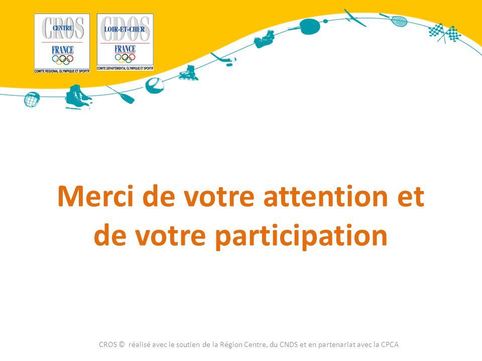 Merci de votre attention et de votre participation CROS © réalisé avec le soutien de la Région Centre, du CNDS et en partenariat avec la CPCA