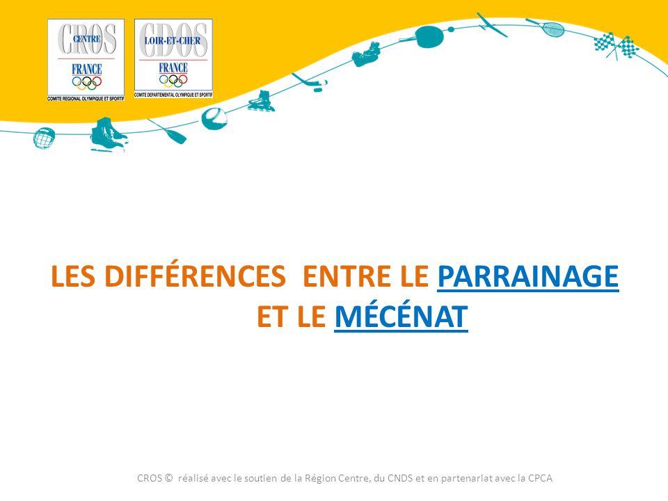 LES DIFFÉRENCES ENTRE LE PARRAINAGE ET LE MÉCÉNAT CROS © réalisé avec le soutien de la Région Centre, du CNDS et en partenariat avec la CPCA