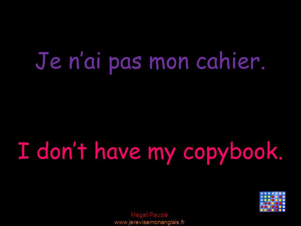 Magali Pauzié www.jerevisemonanglais.fr I don't have my copybook. Je n'ai pas mon cahier.