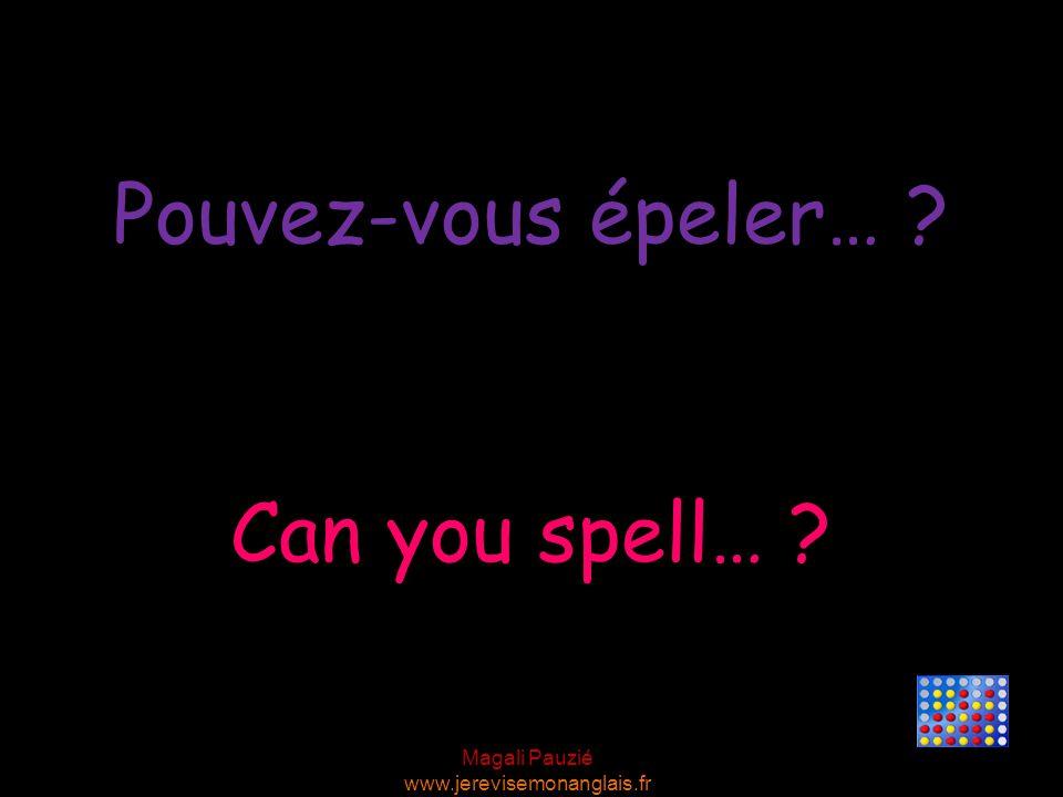 Magali Pauzié www.jerevisemonanglais.fr Can you spell… ? Pouvez-vous épeler… ?