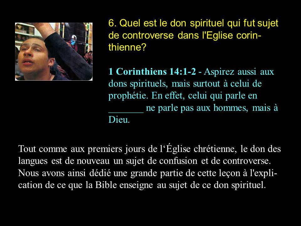 6. Quel est le don spirituel qui fut sujet de controverse dans l'Eglise corin- thienne? 1 Corinthiens 14:1-2 - Aspirez aussi aux dons spirituels, mais