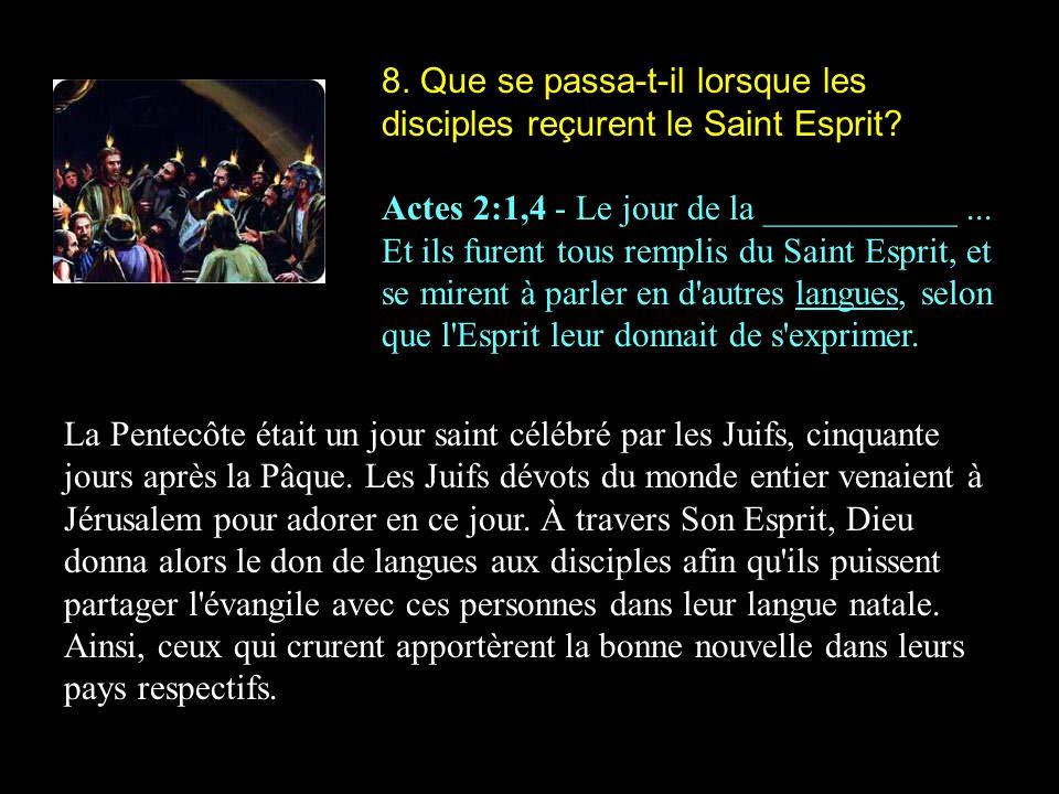 8. Que se passa-t-il lorsque les disciples reçurent le Saint Esprit? Actes 2:1,4 - Le jour de la ___________... Et ils furent tous remplis du Saint Es