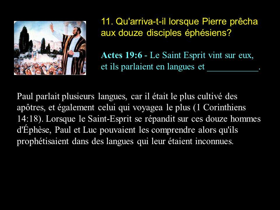 11. Qu'arriva-t-il lorsque Pierre prêcha aux douze disciples éphésiens? Actes 19:6 - Le Saint Esprit vint sur eux, et ils parlaient en langues et ____