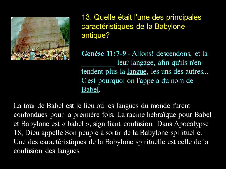 13. Quelle était l'une des principales caractéristiques de la Babylone antique? Genèse 11:7-9 - Allons! descendons, et là _________ leur langage, afin
