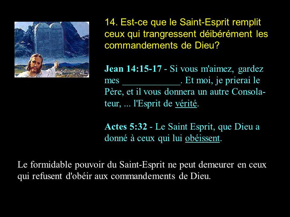 14. Est-ce que le Saint-Esprit remplit ceux qui trangressent déibérément les commandements de Dieu? Jean 14:15-17 - Si vous m'aimez, gardez mes ______