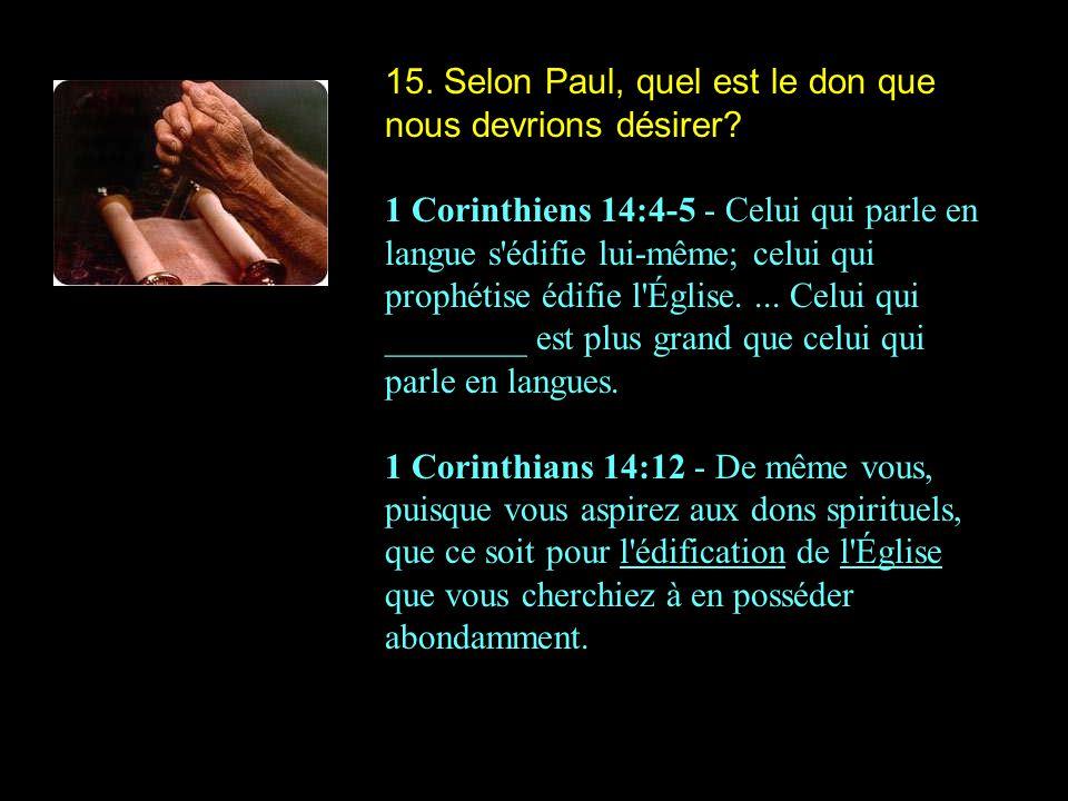 15. Selon Paul, quel est le don que nous devrions désirer? 1 Corinthiens 14:4-5 - Celui qui parle en langue s'édifie lui-même; celui qui prophétise éd