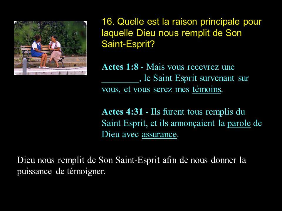 16. Quelle est la raison principale pour laquelle Dieu nous remplit de Son Saint-Esprit? Actes 1:8 - Mais vous recevrez une ________, le Saint Esprit