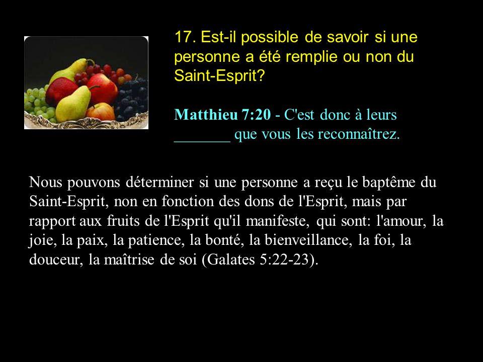 17. Est-il possible de savoir si une personne a été remplie ou non du Saint-Esprit? Matthieu 7:20 - C'est donc à leurs _______ que vous les reconnaîtr
