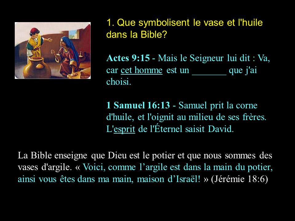 1. Que symbolisent le vase et l'huile dans la Bible? Actes 9:15 - Mais le Seigneur lui dit : Va, car cet homme est un _______ que j'ai choisi. 1 Samue