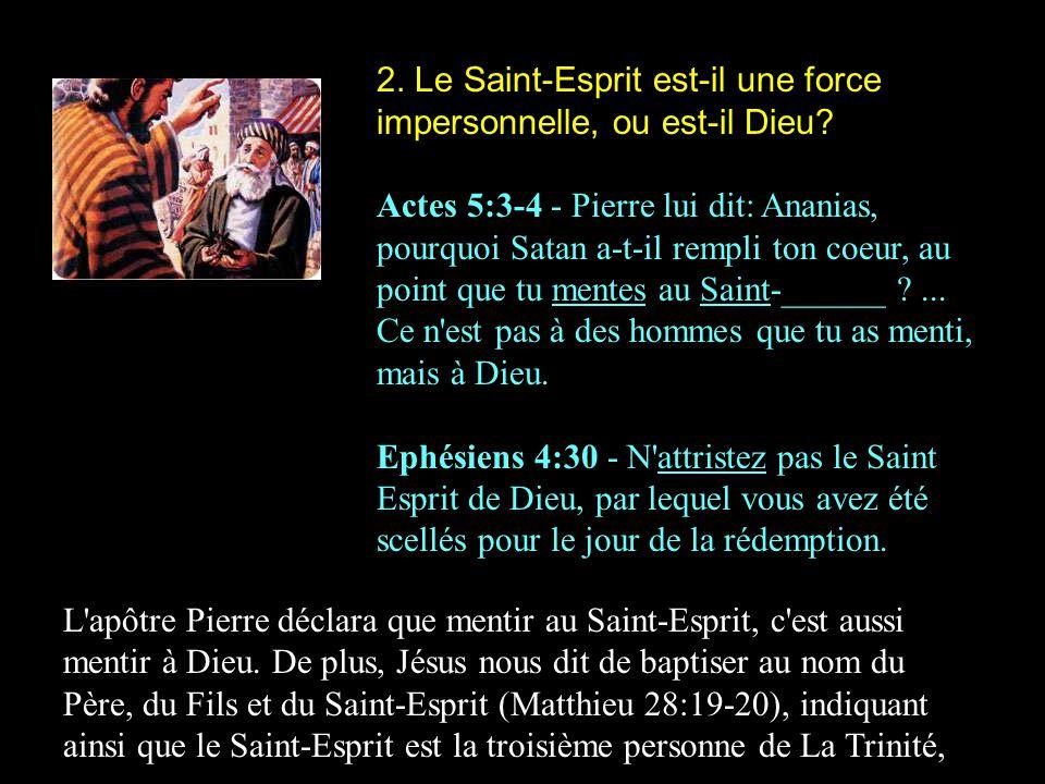 2. Le Saint-Esprit est-il une force impersonnelle, ou est-il Dieu? Actes 5:3-4 - Pierre lui dit: Ananias, pourquoi Satan a-t-il rempli ton coeur, au p