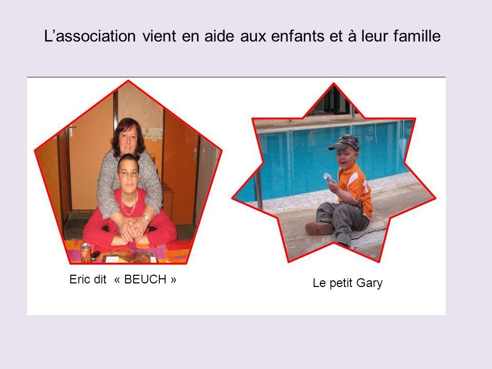 Eric dit « BEUCH » Le petit Gary L'association vient en aide aux enfants et à leur famille