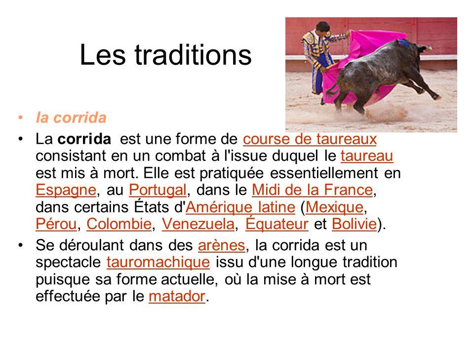 Les traditions la corrida La corrida est une forme de course de taureaux consistant en un combat à l'issue duquel le taureau est mis à mort. Elle est