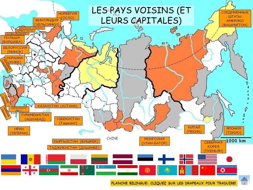 LES PAYS VOISINS (ET LEURS CAPITALES) KIRGHISTAN (BICHKEK) TADJIKISTAN (DOUCHANBE) GEORGIE (TBILISSI) AZERBAÏDJAN (BAKOU) ARMENIE (EREVAN) LITUANIE (VILNIUS) LETTONIE (RIGA) ESTONIE (TALLIN) FINLANDE (HELSINKI) NORVEGE (OSLO) ETATS-UNIS (WASHINGTON) JAPON (TOKYO) MONGOLIE (OULAN BATOR) BIELORUSSIE (MINSK) CHINE OUZBEKISTAN (TACHKENT) KAZAKHSTAN (ASTANA) TURKMENISTAN (ACHGABAT) IRAN (TEHERAN) POLOGNE (VARSOVIE) UKRAINE (KIEV) COREE DU NORD (PYONG YANG) CHINE (PEKIN) MOLDAVIE (CHISINAU) НОРВЕГИЯ (ОСЛО) ФИНЛЯНДИЯ (ХЕЛЬСИНКИ) ПОЛЬША (ВАРШАВА) БЕЛОРУССИЯ (МИНСК) УКРАИНА (КИЕВ) КАЗАХСТАН (АСТАНА) ТУРКМЕНИСТАН (АШХАБАД) УЗБЕКИСТАН (Ташкент) ИРАН (ТЕГЕРАН) ТАДЖИКИСТАН (ДУШАНБЕ) КЫРГЫЗСТАН (БИШКЕК) КИТАЙ (ПЕКИН) МОНГОЛИЯ (УЛАН-БАТОР) СЕВЕРНАЯ КОРЕЯ (ПХЕНЬЯН) ЯПОНИЯ (ТОКИО) СОЕДИНЁННЫЕ ШТАТЫ АМЕРИКИ (ВАШИНГТОН) МОЛДАВИЯ (КИШИНЁВ) ГРУЗИЯ (Тбилиси) АЗЕРБАЙДЖАН (Баку) АРМЕНИЯ (Ереван) ЛИТВА (ВИЛЬНЮС) ЛАТВИЯ (РИГА) ЭСТОНИЯ (ТАЛЛИН) PLANCHE BILINGUE: CLIQUEZ SUR LES DRAPEAUX POUR TRADUIRE!