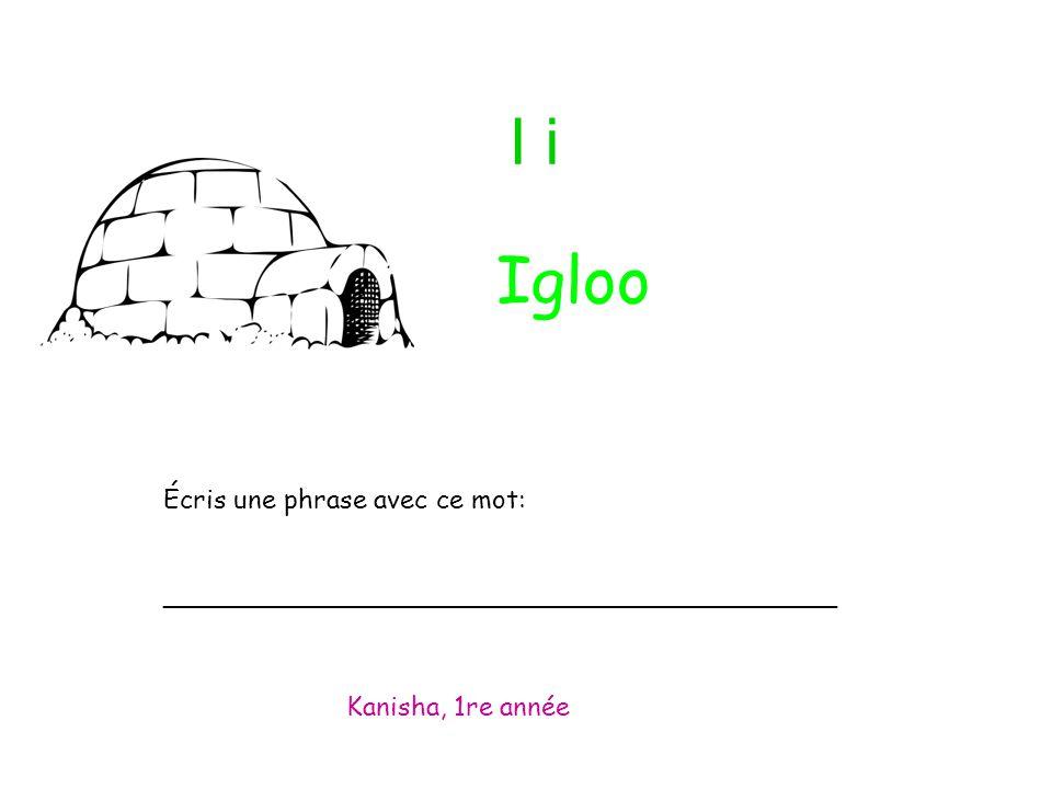 I i Écris une phrase avec ce mot: _________________________________________ Kanisha, 1re année Igloo
