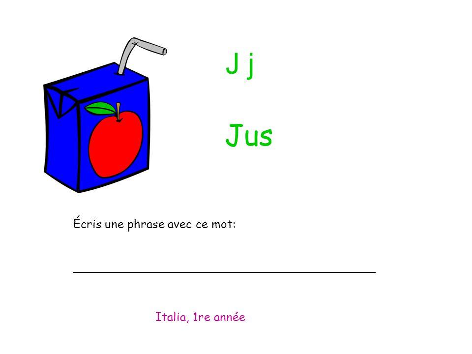 J j Écris une phrase avec ce mot: _________________________________________ Italia, 1re année Jus