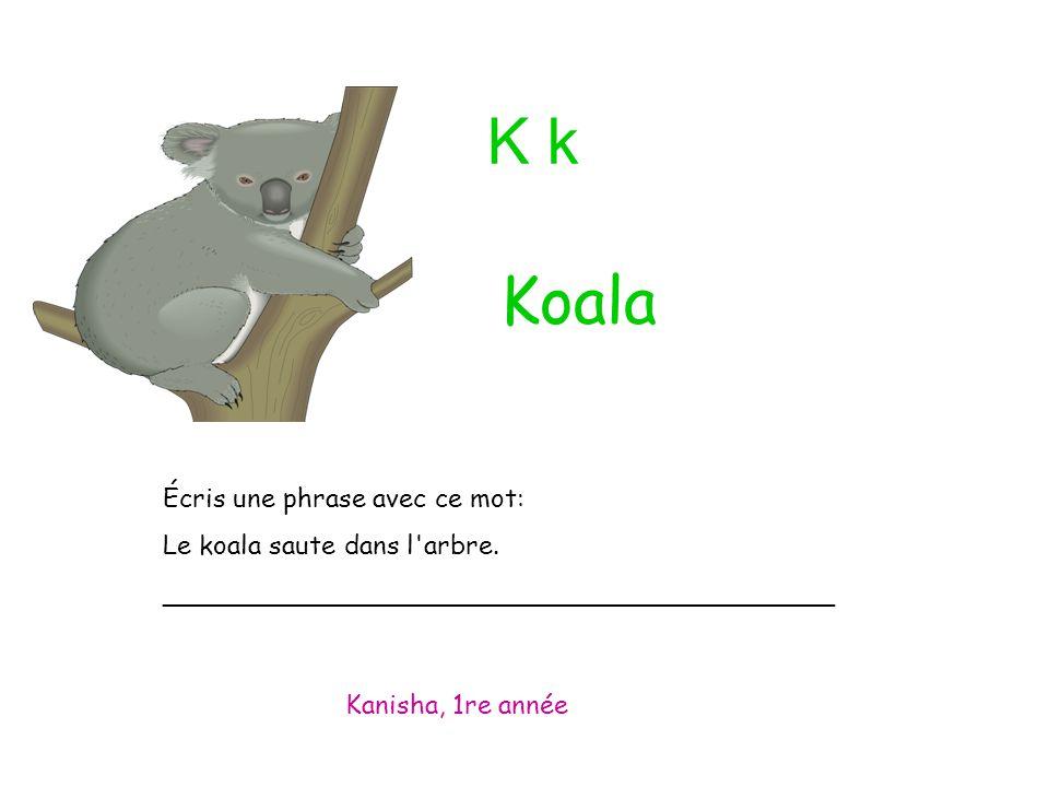 K k Écris une phrase avec ce mot: Le koala saute dans l'arbre. _________________________________________ Kanisha, 1re année Koala