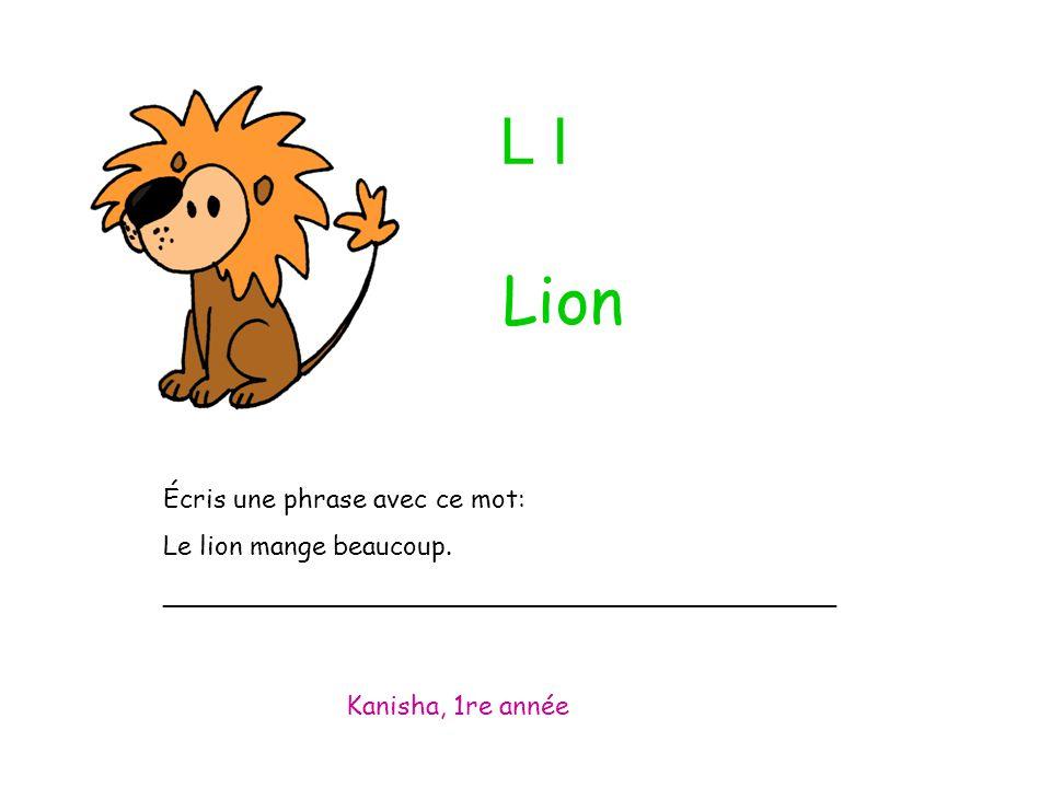 L l Écris une phrase avec ce mot: Le lion mange beaucoup. _________________________________________ Kanisha, 1re année Lion