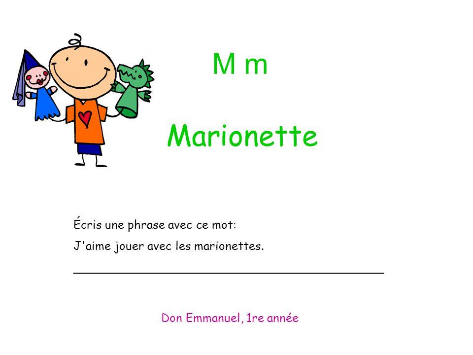 M m Écris une phrase avec ce mot: J'aime jouer avec les marionettes. __________________________________________ Don Emmanuel, 1re année Marionette