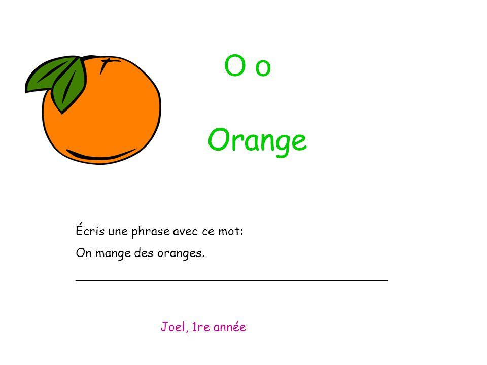 O o Écris une phrase avec ce mot: On mange des oranges. _________________________________________ Joel, 1re année Orange