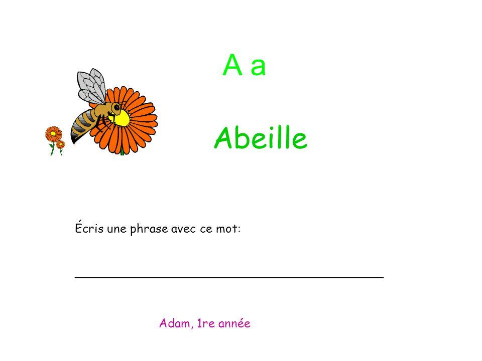 A a Écris une phrase avec ce mot: _________________________________________ Adam, 1re année Abeille