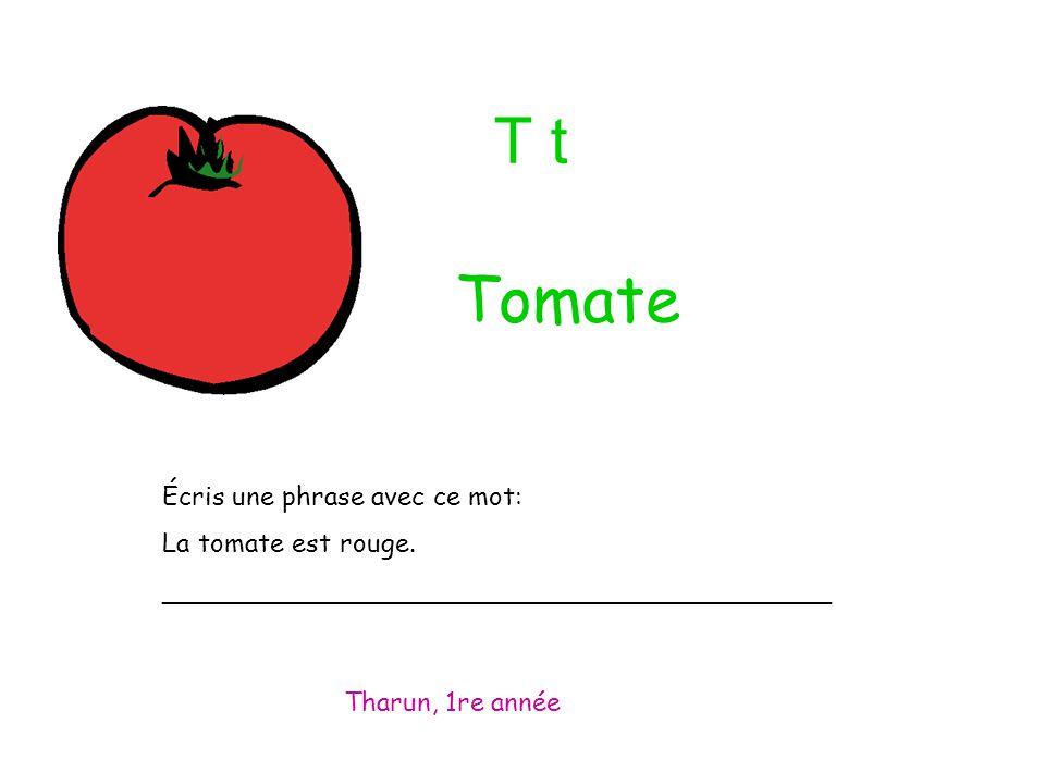T t Écris une phrase avec ce mot: La tomate est rouge. _________________________________________ Tharun, 1re année Tomate